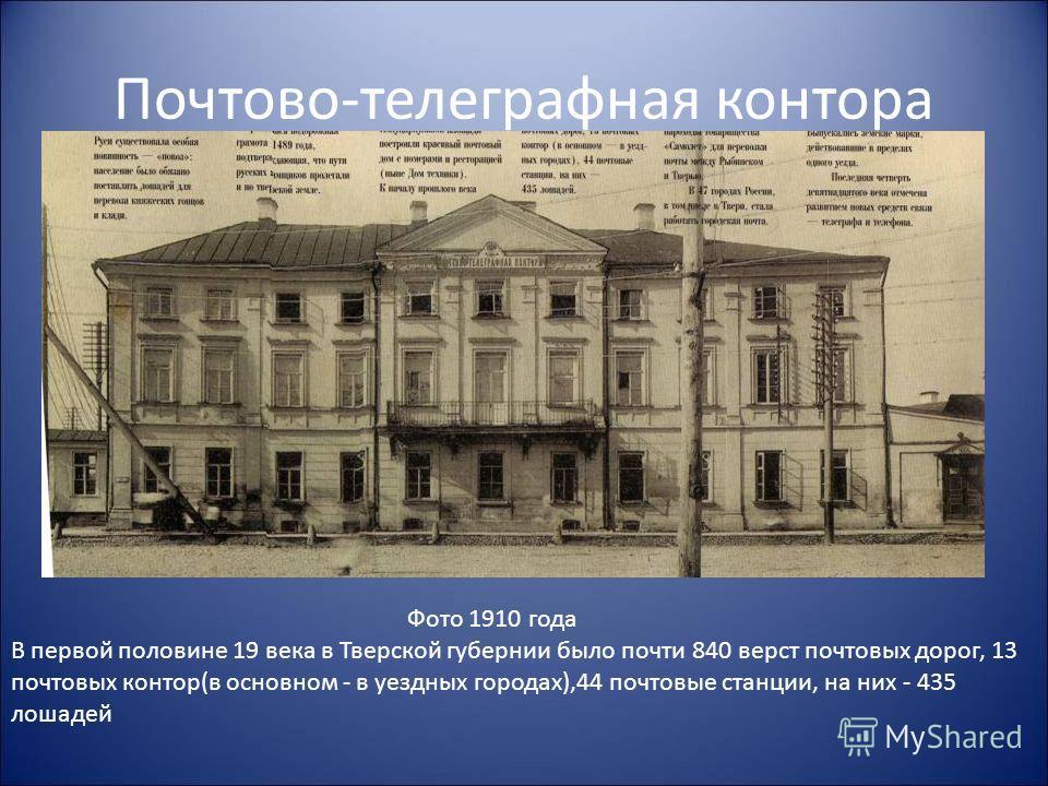 Почтово-телеграфная контора Фото 1910 года В первой половине 19 века в Тверской губернии было почти 840 верст почтовых дорог, 13 почтовых контор(в основном - в уездных городах),44 почтовые станции, на них - 435 лошадей