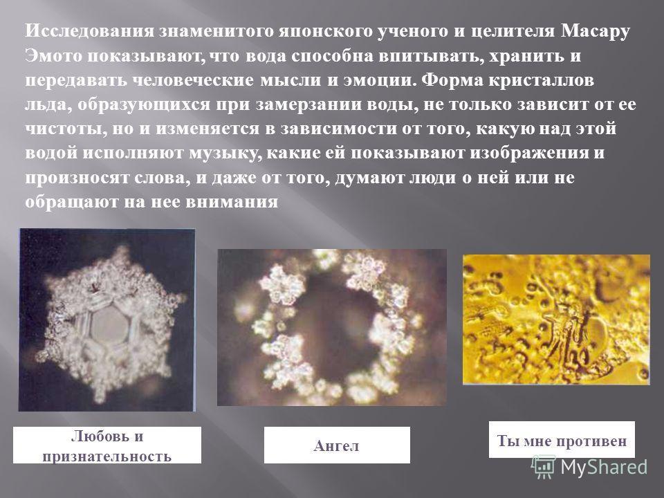 Исследования знаменитого японского ученого и целителя Масару Эмото показывают, что вода способна впитывать, хранить и передавать человеческие мысли и эмоции. Форма кристаллов льда, образующихся при замерзании воды, не только зависит от ее чистоты, но