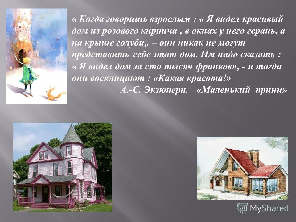 « Когда говоришь взрослым : « Я видел красивый дом из розового кирпича, в окнах у него герань, а на крыше голуби,. – они никак не могут представить себе этот дом. Им надо сказать : « Я видел дом за сто тысяч франков », - и тогда они восклицают : « Ка