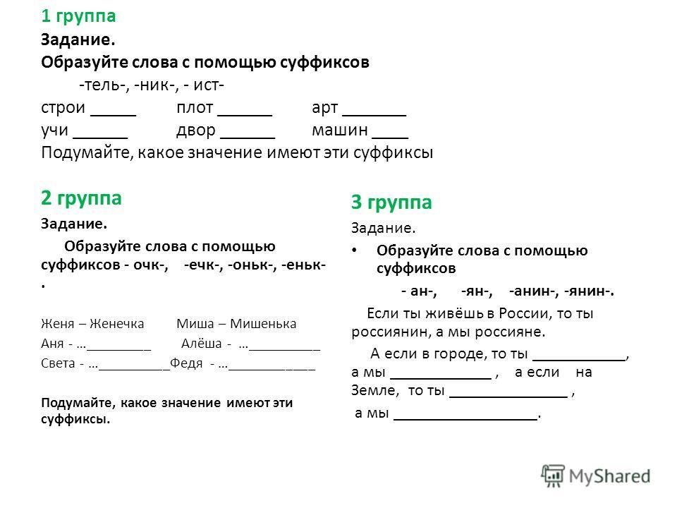 1 группа Задание. Образуйте слова с помощью суффиксов -тель-, -ник-, - ист- строи _____плот ______арт _______ учи ______двор ______машин ____ Подумайте, какое значение имеют эти суффиксы 2 группа Задание. Образуйте слова с помощью суффиксов - очк-, -
