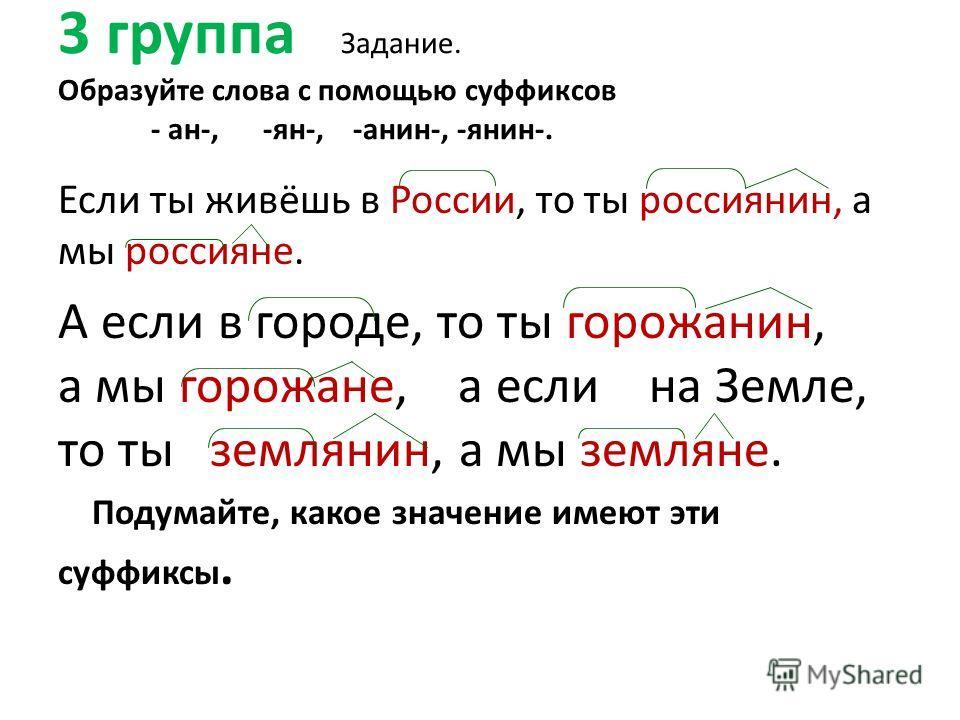 3 группа Задание. Образуйте слова с помощью суффиксов - ан-, -ян-, -анин-, -янин-. Если ты живёшь в России, то ты россиянин, а мы россияне. А если в городе, то ты горожанин, а мы горожане, а если на Земле, то ты землянин, а мы земляне. Подумайте, как