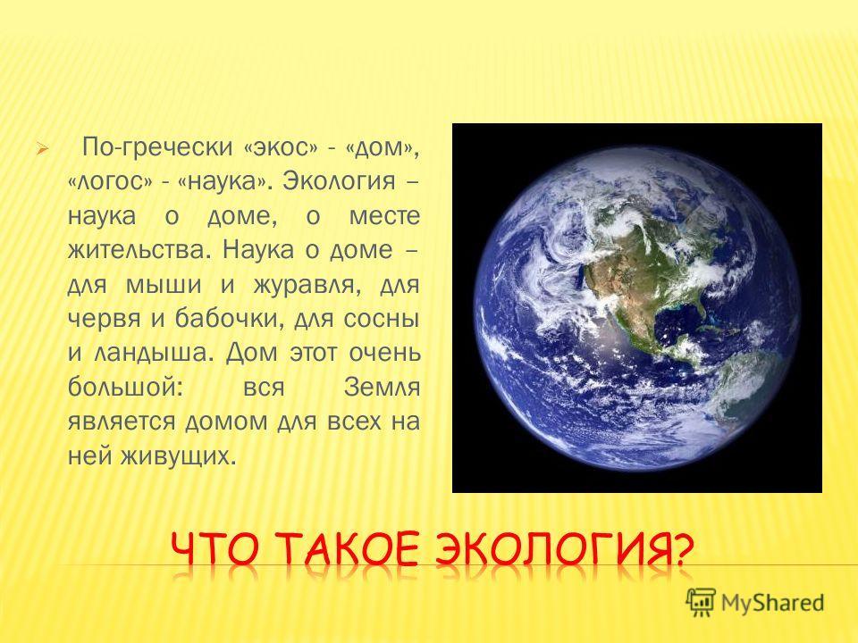 По-гречески «экос» - «дом», «логос» - «наука». Экология – наука о доме, о месте жительства. Наука о доме – для мыши и журавля, для червя и бабочки, для сосны и ландыша. Дом этот очень большой: вся Земля является домом для всех на ней живущих.