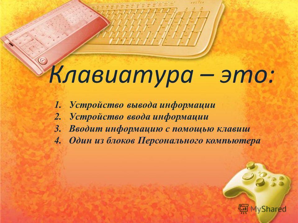 1.Устройство вывода информации 2.Устройство ввода информации 3.Вводит информацию с помощью клавиш 4.Один из блоков Персонального компьютера Клавиатура – это: