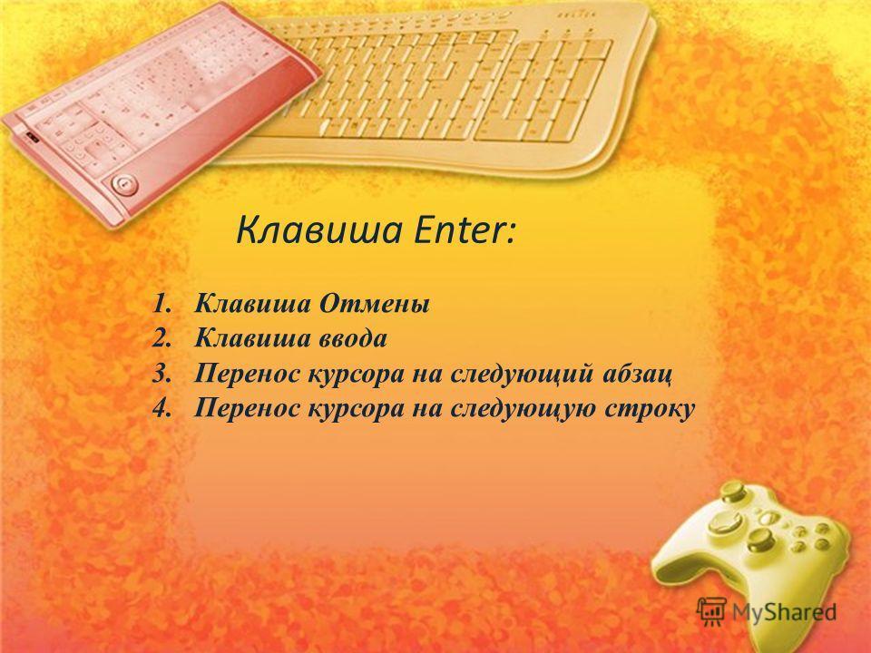 1.Клавиша Отмены 2.Клавиша ввода 3.Перенос курсора на следующий абзац 4.Перенос курсора на следующую строку Клавиша Enter: