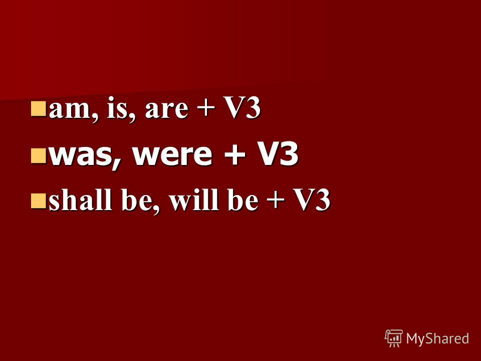 am, is, are + V3 am, is, are + V3 was, were + V3 was, were + V3 shall be, will be + V3 shall be, will be + V3