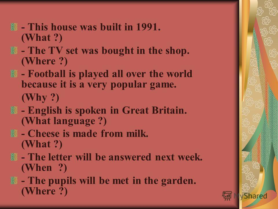 - This house was built in 1991. (What ?) - The TV set was bought in the shop. (Where ?) - Football is played all over the world because it is a very popular game. (Why ?) - English is spoken in Great Britain. (What language ?) - Cheese is made from m