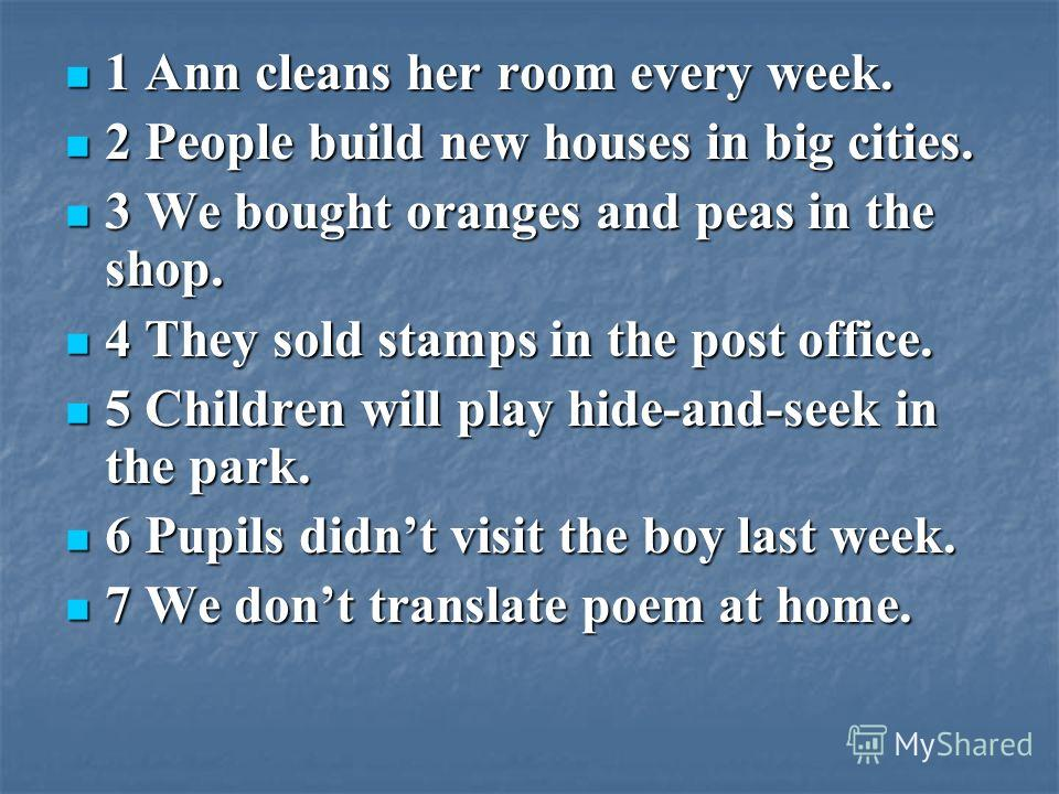 1 Ann cleans her room every week. 2 People build new houses in big cities. 3 We bought oranges and peas in the shop. 4 They sold stamps in the post office. 5 Children will play hide-and-seek in the park. 6 Pupils didnt visit the boy last week. 7 We d