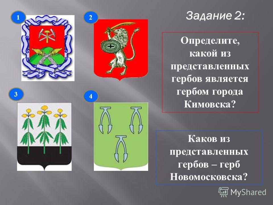 Задание 2: 1 3 4 2 Определите, какой из представленных гербов является гербом города Кимовска? Каков из представленных гербов – герб Новомосковска?