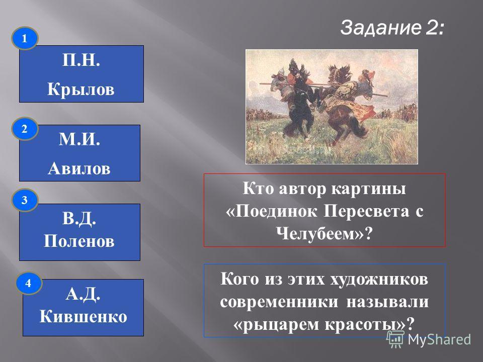 Задание 2: П.Н. Крылов М.И. Авилов В.Д. Поленов А.Д. Кившенко 1 2 3 4 Кто автор картины «Поединок Пересвета с Челубеем»? Кого из этих художников современники называли «рыцарем красоты»?