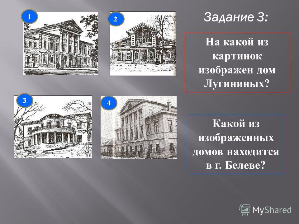 Задание 3: 1 3 4 2 На какой из картинок изображен дом Лугининых? Какой из изображенных домов находится в г. Белеве?