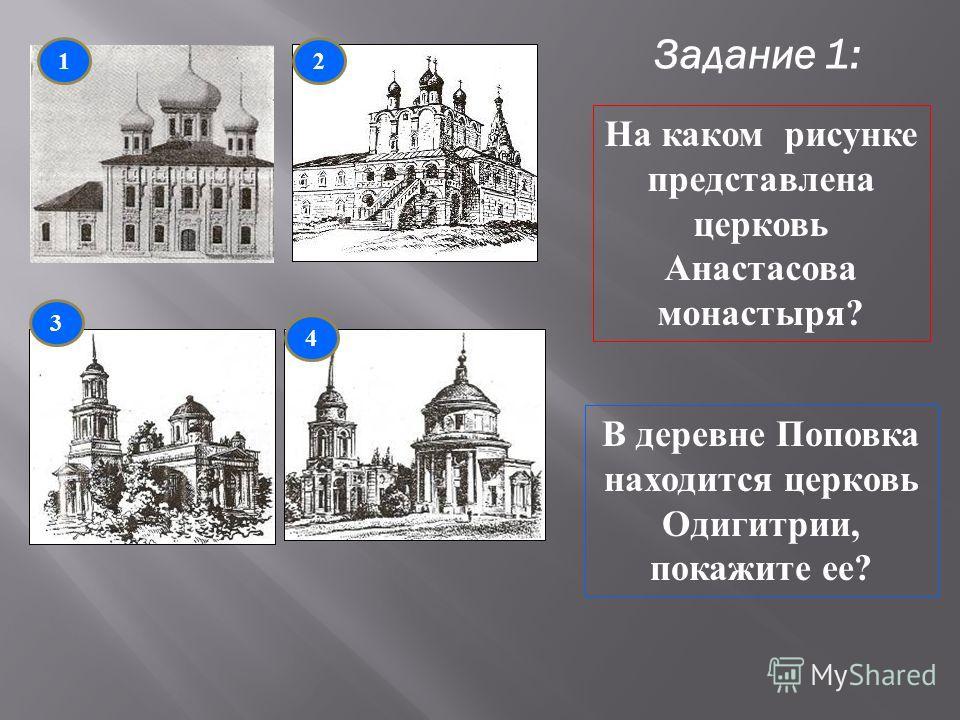 Задание 1: 1 3 4 2 На каком рисунке представлена церковь Анастасова монастыря? В деревне Поповка находится церковь Одигитрии, покажите ее?