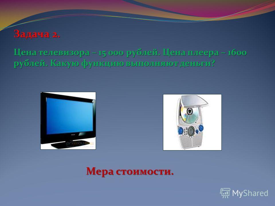 Задача2. Задача 2. Цена телевизора – 15 000 рублей. Цена плеера – 1600 рублей. Какую функцию выполняют деньги? Мера стоимости.