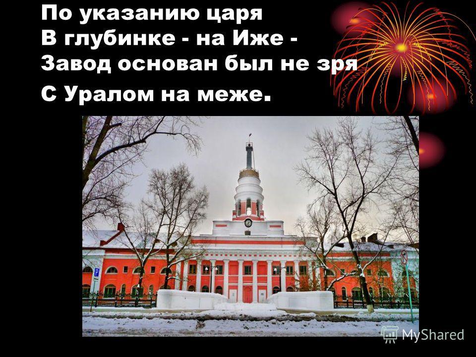 По указанию царя В глубинке - на Иже - Завод основан был не зря С Уралом на меже.