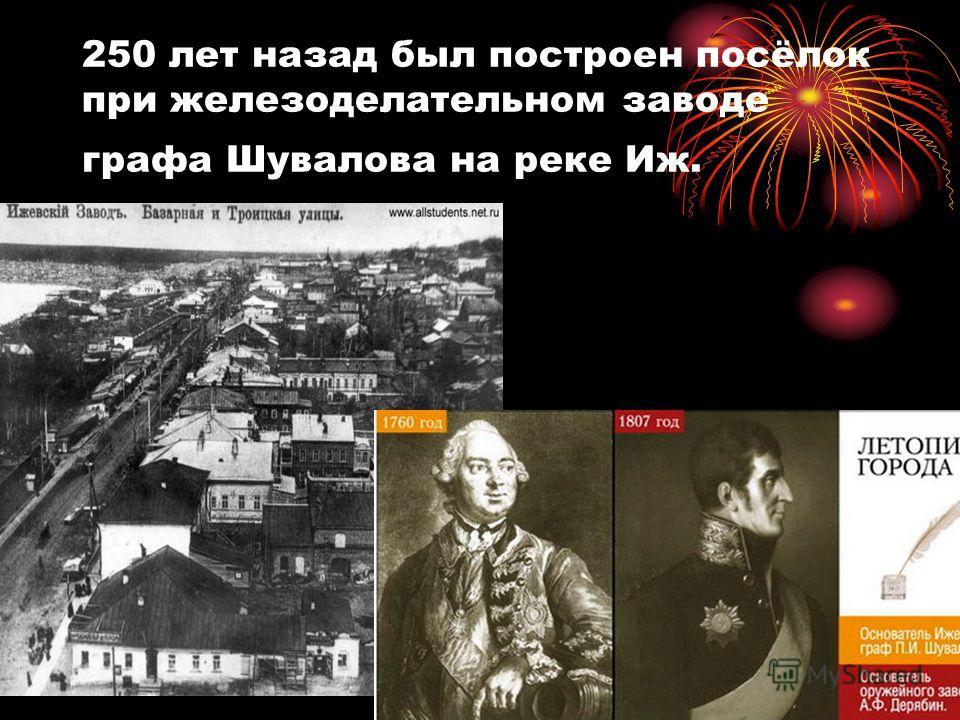 250 лет назад был построен посёлок при железоделательном заводе графа Шувалова на реке Иж.