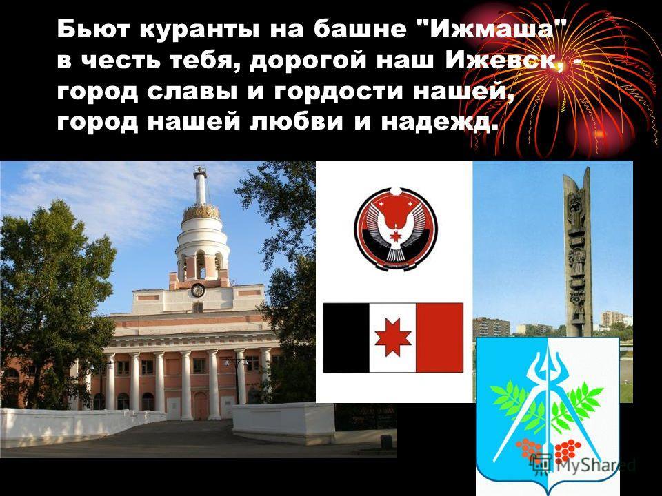 Бьют куранты на башне Ижмаша в честь тебя, дорогой наш Ижевск, - город славы и гордости нашей, город нашей любви и надежд.