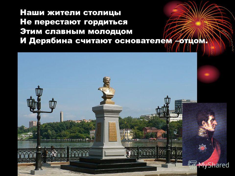 Наши жители столицы Не перестают гордиться Этим славным молодцом И Дерябина считают основателем –отцом. Дерябин