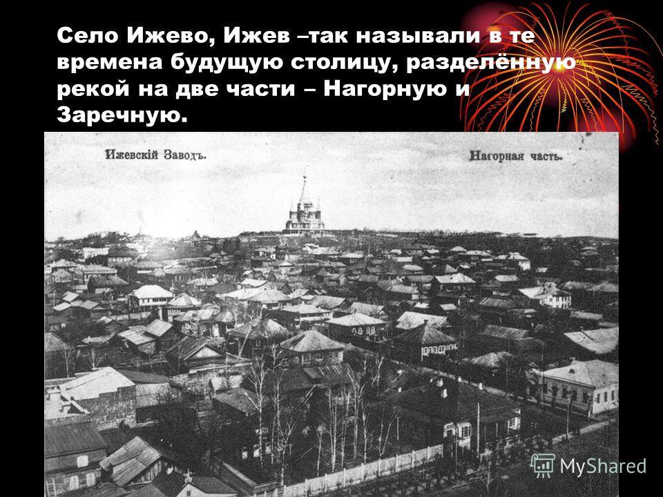 Село Ижево, Ижев –так называли в те времена будущую столицу, разделённую рекой на две части – Нагорную и Заречную. Истор фото