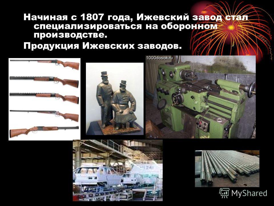 Начиная с 1807 года, Ижевский завод стал специализироваться на оборонном производстве. Продукция Ижевских заводов.