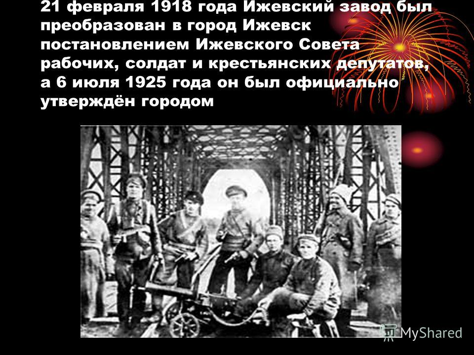 21 февраля 1918 года Ижевский завод был преобразован в город Ижевск постановлением Ижевского Совета рабочих, солдат и крестьянских депутатов, а 6 июля 1925 года он был официально утверждён городом