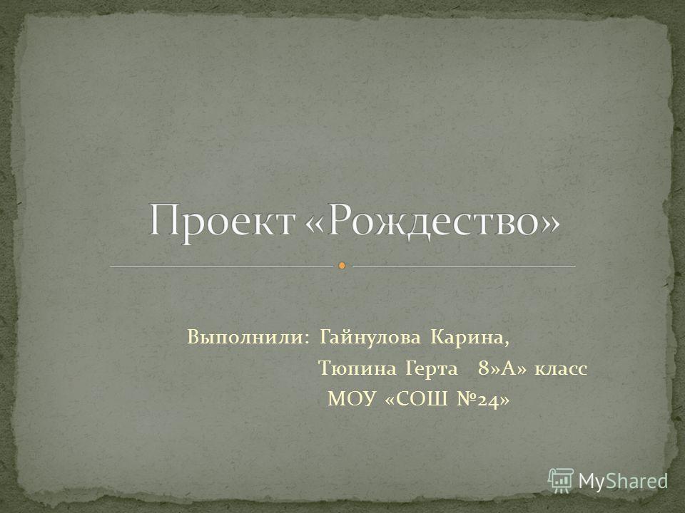 Выполнили: Гайнулова Карина, Тюпина Герта 8»А» класс МОУ «СОШ 24»