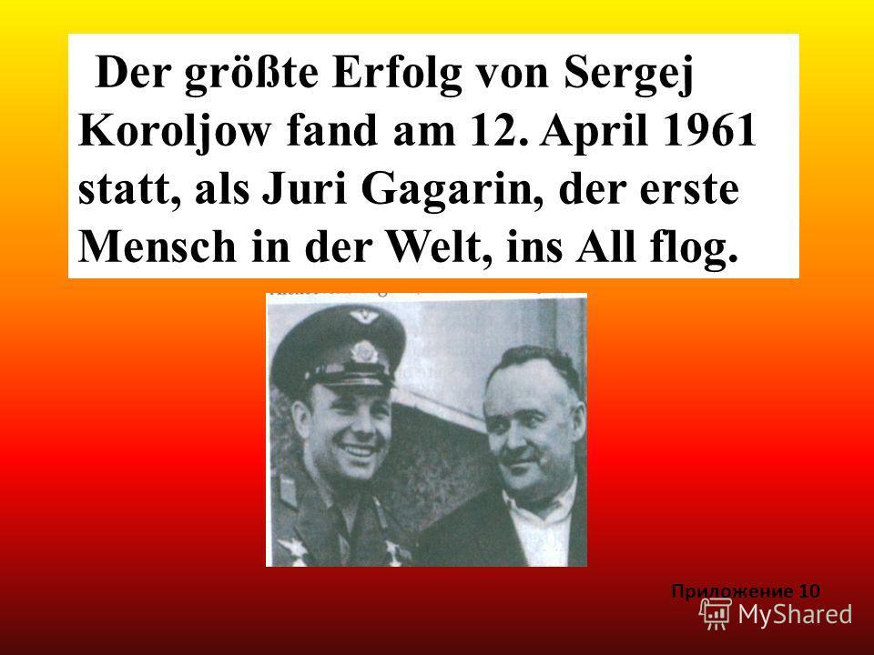 Der größte Erfolg von Sergej Koroljow fand am 12. April 1961 statt, als Juri Gagarin, der erste Mensch in der Welt, ins All flog. Приложение 10