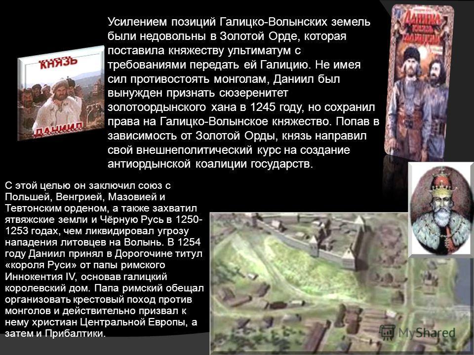 Усилением позиций Галицко-Волынских земель были недовольны в Золотой Орде, которая поставила княжеству ультиматум с требованиями передать ей Галицию. Не имея сил противостоять монголам, Даниил был вынужден признать сюзеренитет золотоордынского хана в
