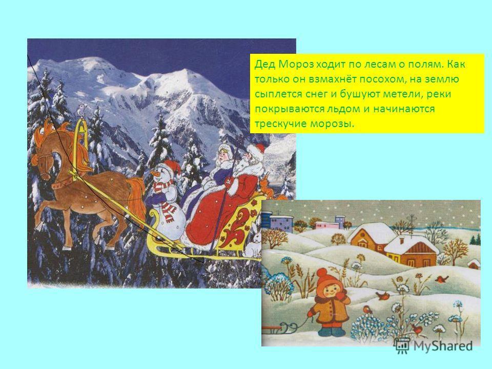 Дед Мороз ходит по лесам о полям. Как только он взмахнёт посохом, на землю сыплется снег и бушуют метели, реки покрываются льдом и начинаются трескучие морозы.