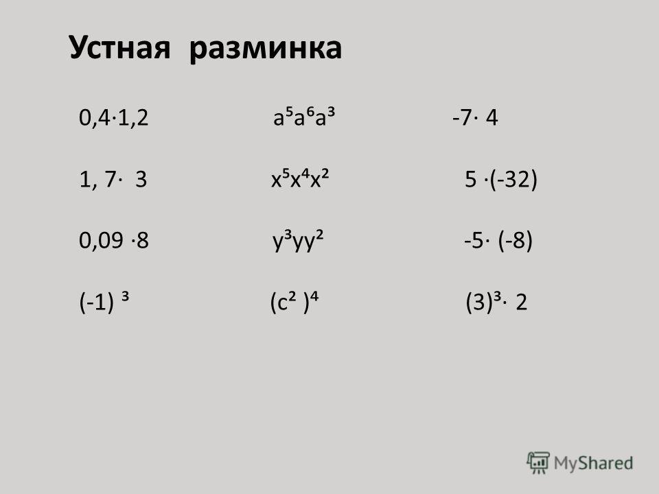 Устная разминка 0,4·1,2 ааа³ -7· 4 1, 7· 3 ххх² 5 ·(-32) 0,09 ·8 у³уу² -5· (-8) (-1) ³ (с² ) (3)³· 2