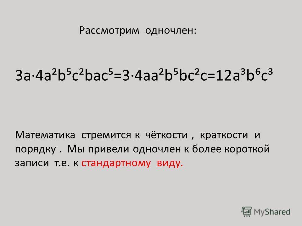 Рассмотрим одночлен: 3а4a²bc²bac=34aa²bbc²c=12a³bc³ Математика стремится к чёткости, краткости и порядку. Мы привели одночлен к более короткой записи т.е. к стандартному виду.