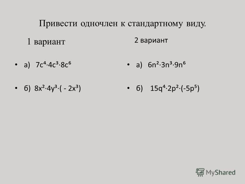 Привести одночлен к стандартному виду. 1 вариант а) 7с·4с³·8c б) 8х²·4y³·( - 2х³) 2 вариант а) 6n²·3n³·9n б) 15q·2p²·(-5p)
