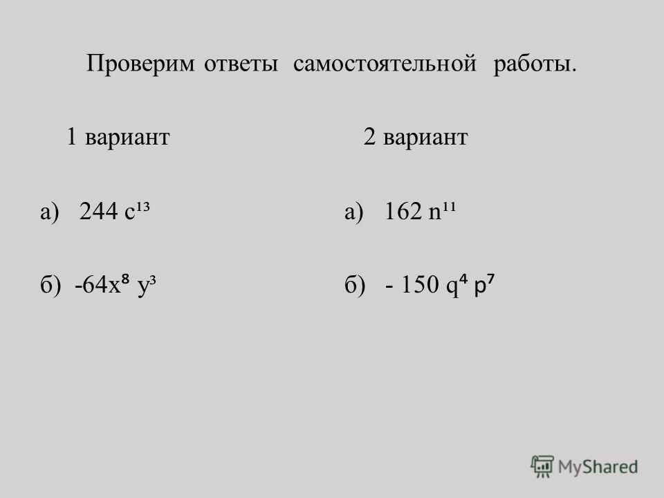 Проверим ответы самостоятельной работы. 1 вариант а) 244 с¹³ б) -64x у³ 2 вариант а) 162 n¹¹ б) - 150 q p