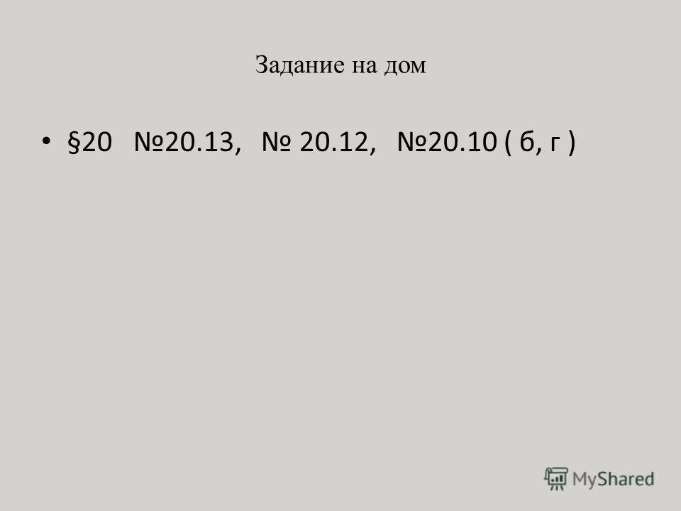 Задание на дом §20 20.13, 20.12, 20.10 ( б, г )