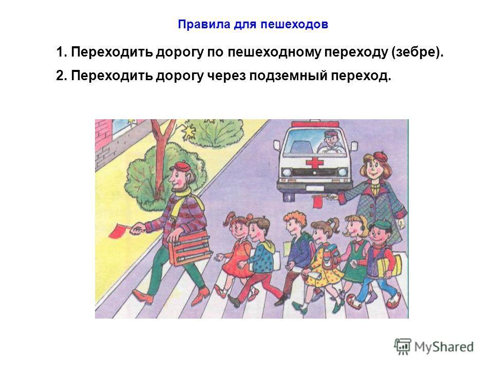 Правила для пешеходов 1. Переходить дорогу по пешеходному переходу (зебре). 2. Переходить дорогу через подземный переход.