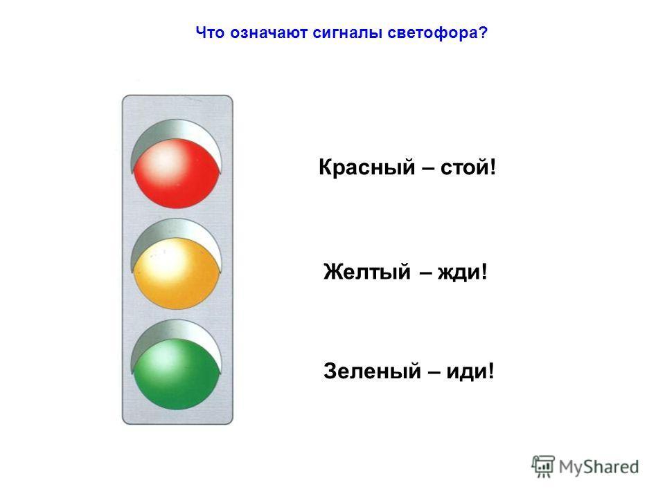 Что означают сигналы светофора? Красный – стой! Желтый – жди! Зеленый – иди!