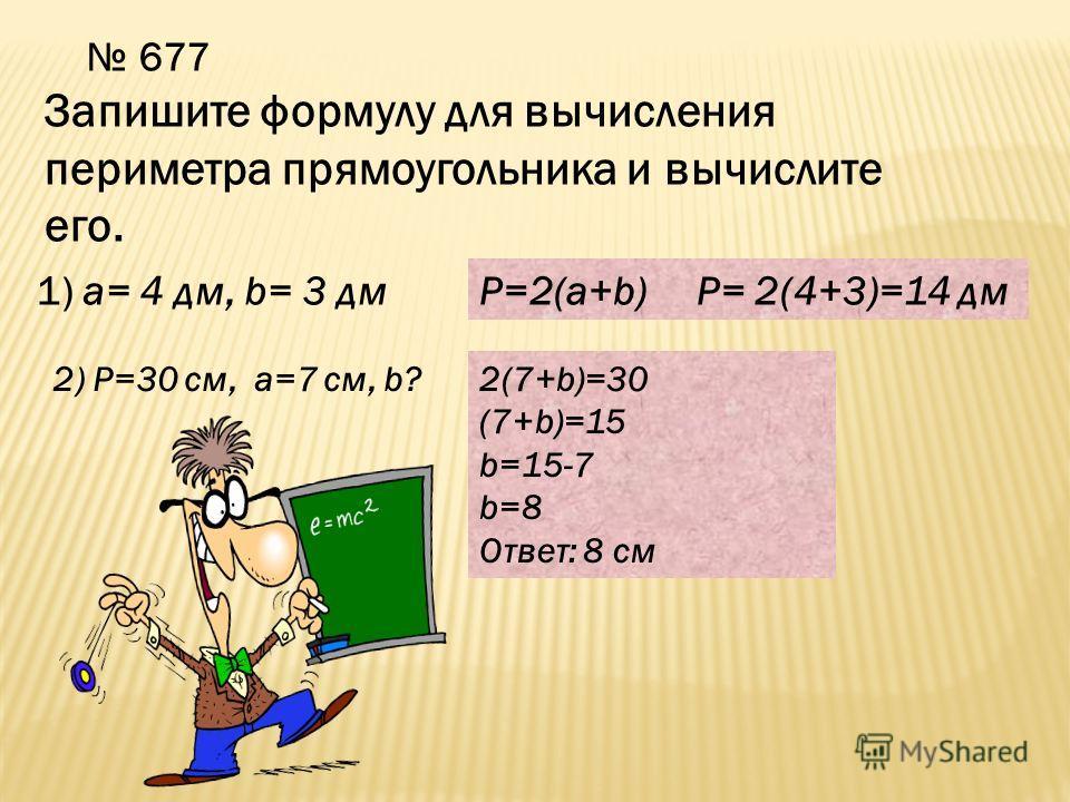 677 Запишите формулу для вычисления периметра прямоугольника и вычислите его. 1) a= 4 дм, b= 3 дмP=2(a+b)P= 2(4+3)=14 дм 2) Р=30 см, а=7 см, b?2(7+b)=30 (7+b)=15 b=15-7 b=8 Ответ: 8 см
