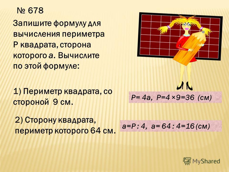 678 Запишите формулу для вычисления периметра Р квадрата, сторона которого а. Вычислите по этой формуле: 1) Периметр квадрата, со стороной 9 см. 2) Сторону квадрата, периметр которого 64 см. P= 4a, P=4 ×9=36 (см) a=P : 4, a= 64 : 4=16 (см)