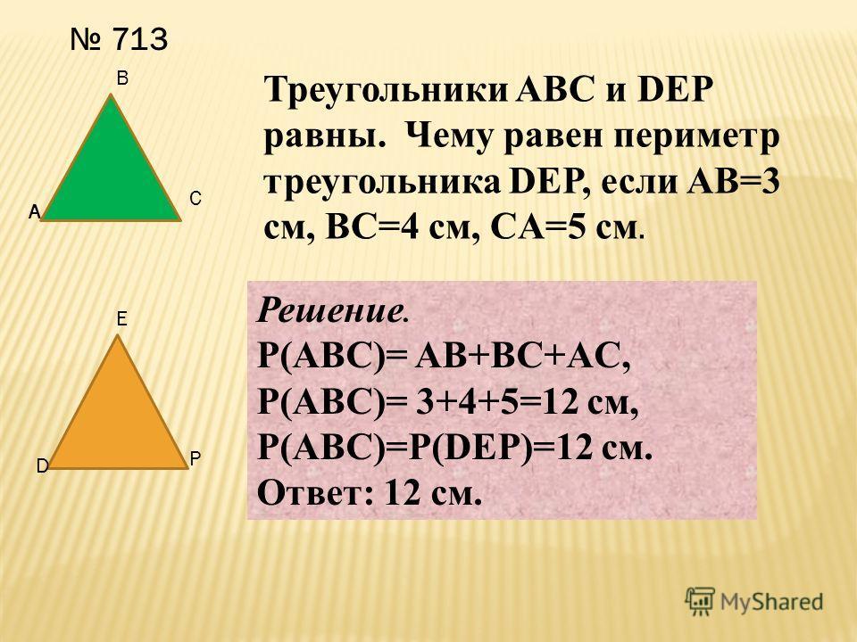 713 A B C D E P Треугольники ABC и DEP равны. Чему равен периметр треугольника DEP, если AB=3 см, BC=4 см, CA=5 см. Решение. P(ABC)= AB+BC+AC, P(ABC)= 3+4+5=12 cм, P(ABC)=P(DEP)=12 см. Ответ: 12 см.