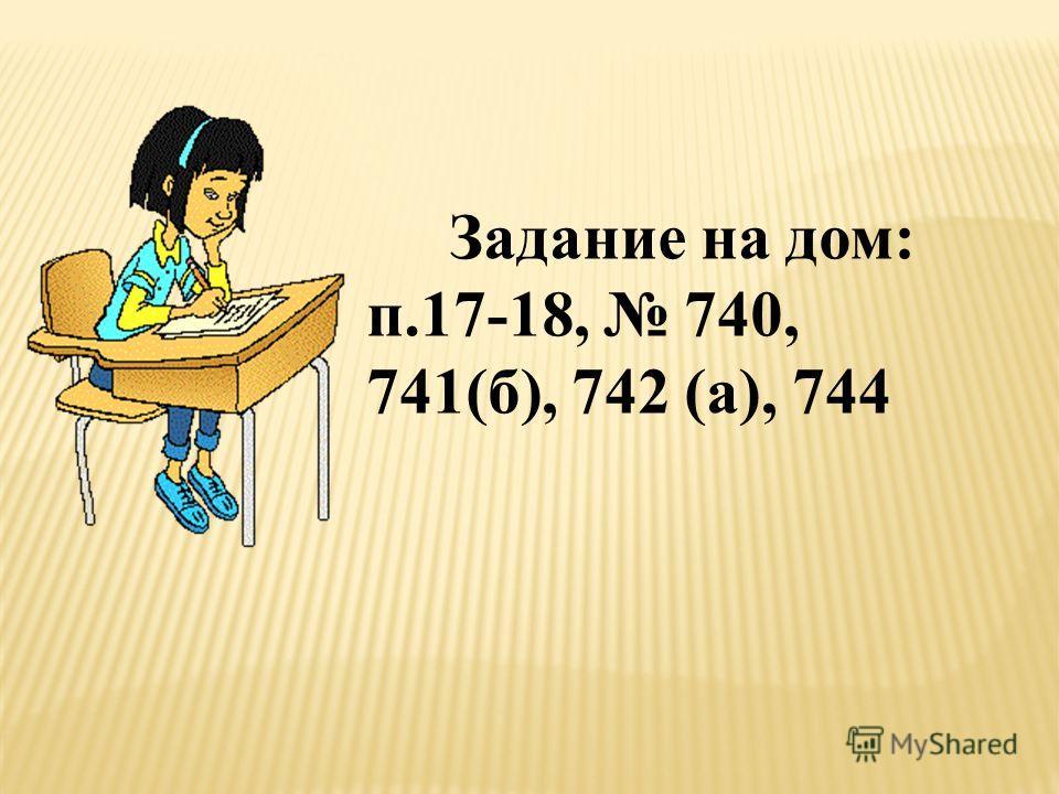 Задание на дом: п.17-18, 740, 741(б), 742 (а), 744
