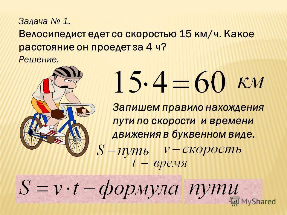 Задача 1. Велосипедист едет со скоростью 15 км/ч. Какое расстояние он проедет за 4 ч? Решение. Запишем правило нахождения пути по скорости и времени движения в буквенном виде.