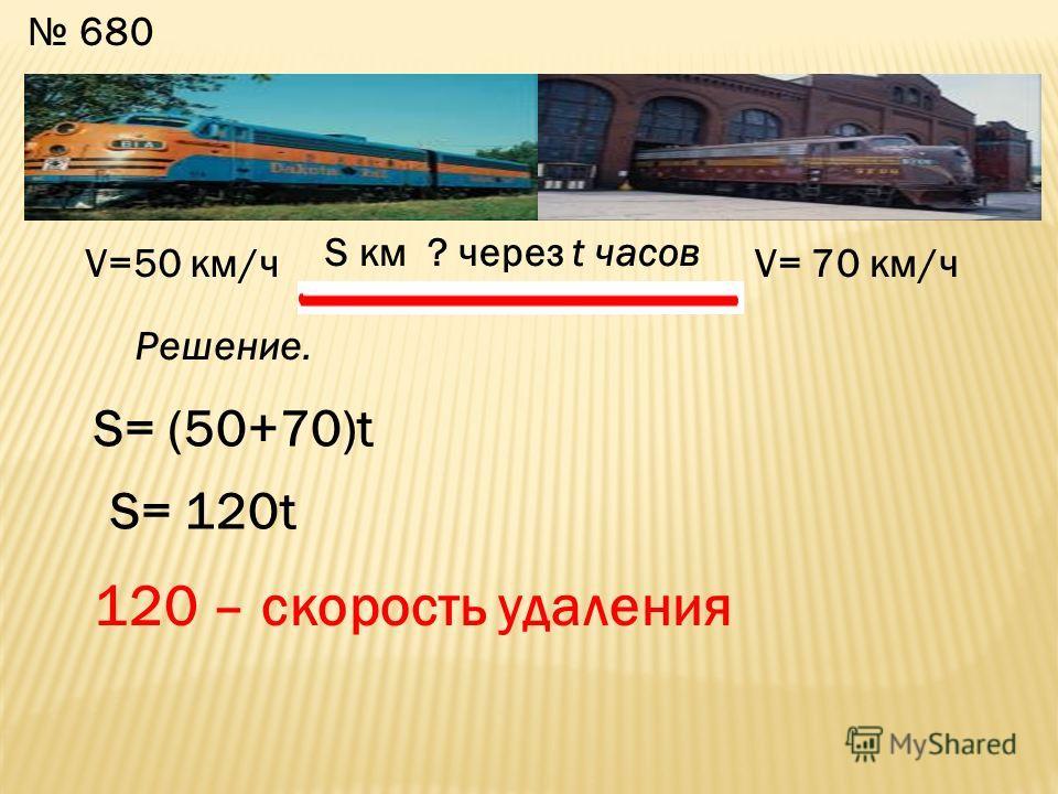 680 V=50 км/чV= 70 км/ч S км ? через t часов S= (50+70)t S= 120t 120 – скорость удаления Решение.