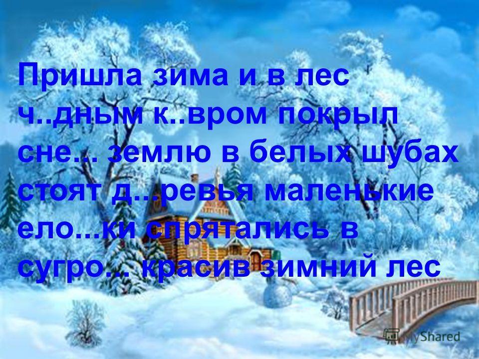 Пришла зима и в лес ч..дным к..вром покрыл сне... землю в белых шубах стоят д...ревья маленькие ело...ки спрятались в сугро... красив зимний лес