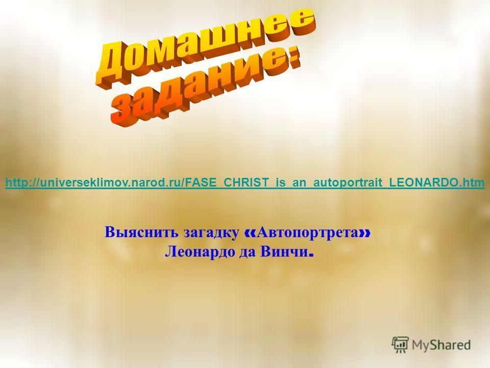 http://universeklimov.narod.ru/FASE_CHRIST_is_an_autoportrait_LEONARDO.htm Выяснить загадку « Автопортрета » Леонардо да Винчи.