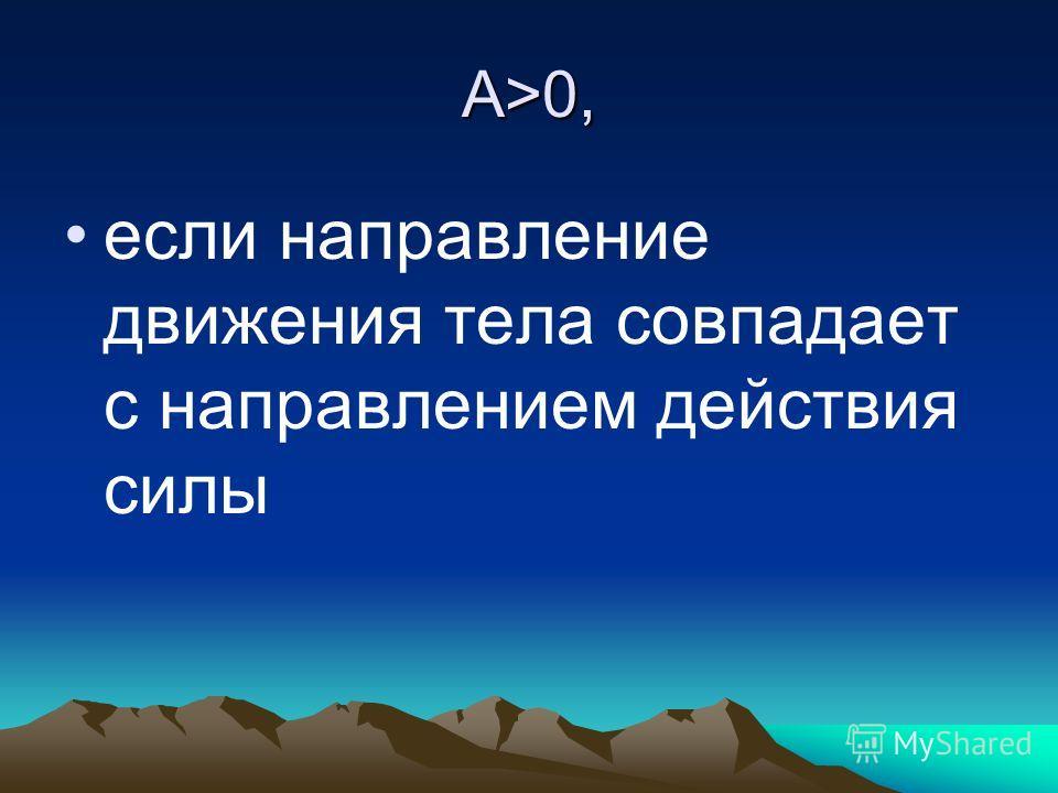 А>0, если направление движения тела совпадает с направлением действия силы