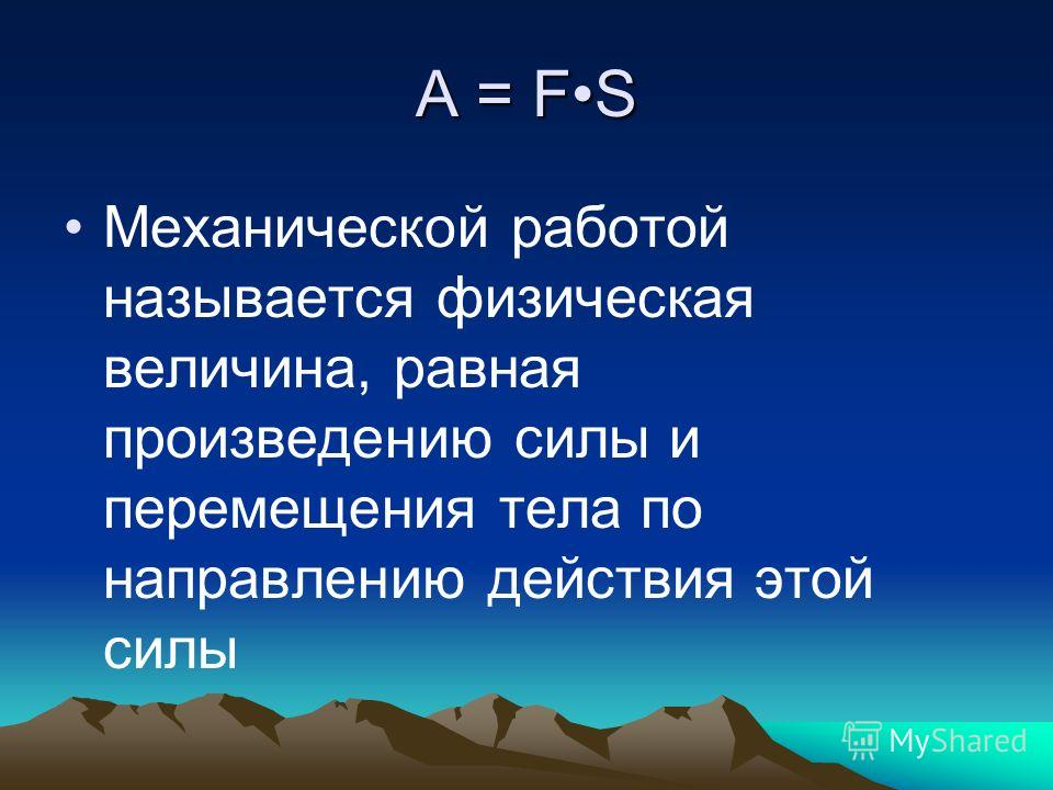 А = FS Механической работой называется физическая величина, равная произведению силы и перемещения тела по направлению действия этой силы