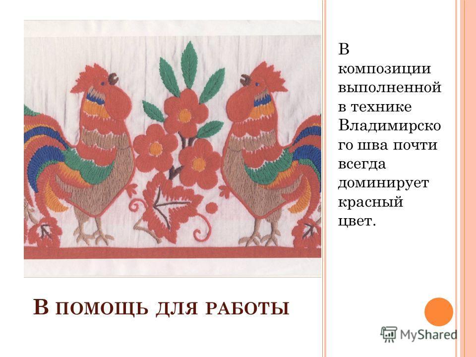В ПОМОЩЬ ДЛЯ РАБОТЫ В композиции выполненной в технике Владимирско го шва почти всегда доминирует красный цвет.