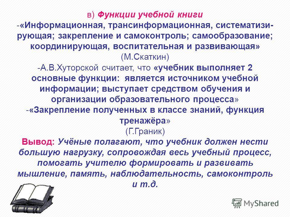 в) Функции учебной книги -«Информационная, трансинформационная, систематизи- рующая; закрепление и самоконтроль; самообразование; координирующая, воспитательная и развивающая» (М.Скаткин) -А.В.Хуторской считает, что «учебник выполняет 2 основные функ