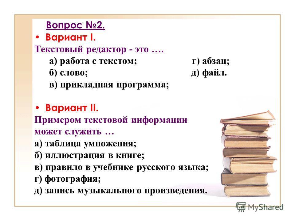 Вопрос 2. Вариант I. Текстовый редактор - это …. а) работа с текстом; г) абзац; б) слово; д) файл. в) прикладная программа; Вариант II. Примером текстовой информации может служить … а) таблица умножения; б) иллюстрация в книге; в) правило в учебнике