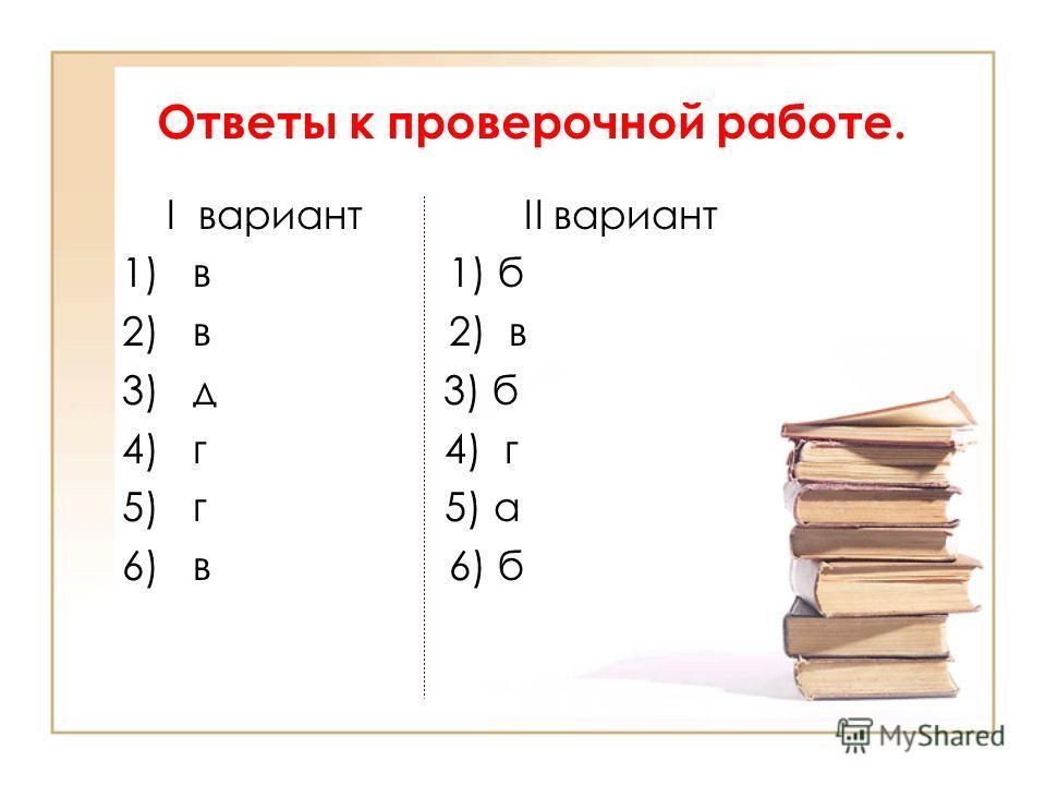 Ответы к проверочной работе. I вариант II вариант 1) в 1) б 2) в 3) д 3) б 4) г 5) г 5) а 6) в 6) б