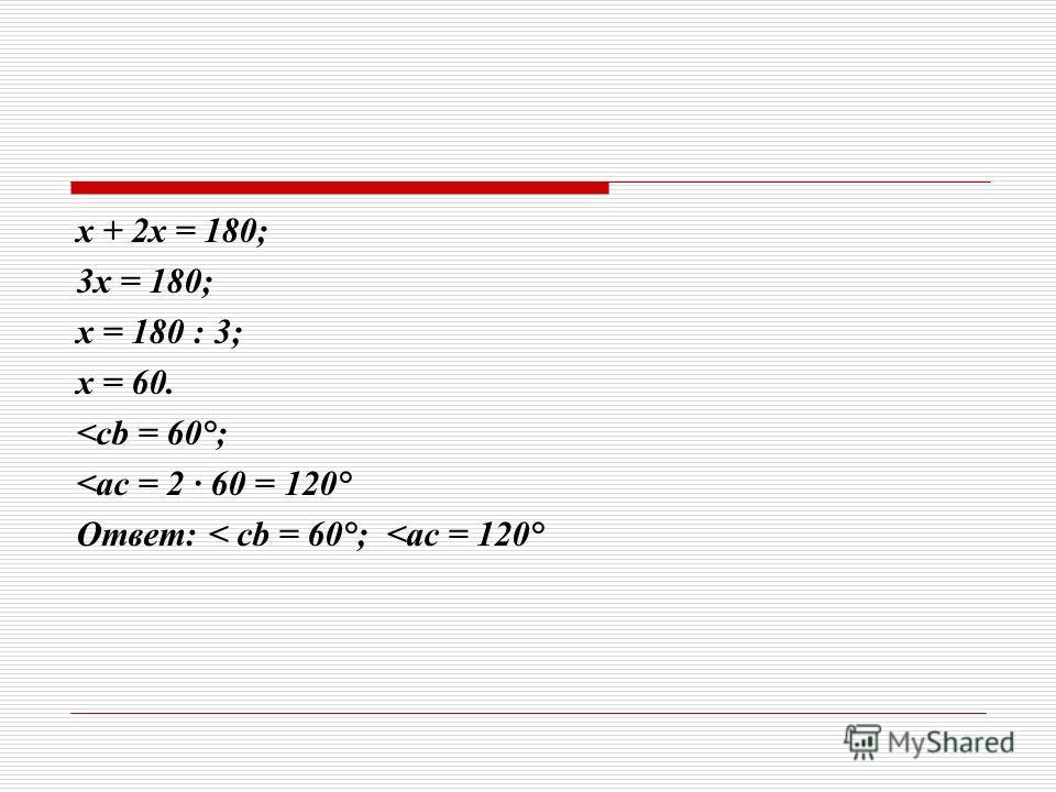 х + 2х = 180; 3х = 180; х = 180 : 3; х = 60.