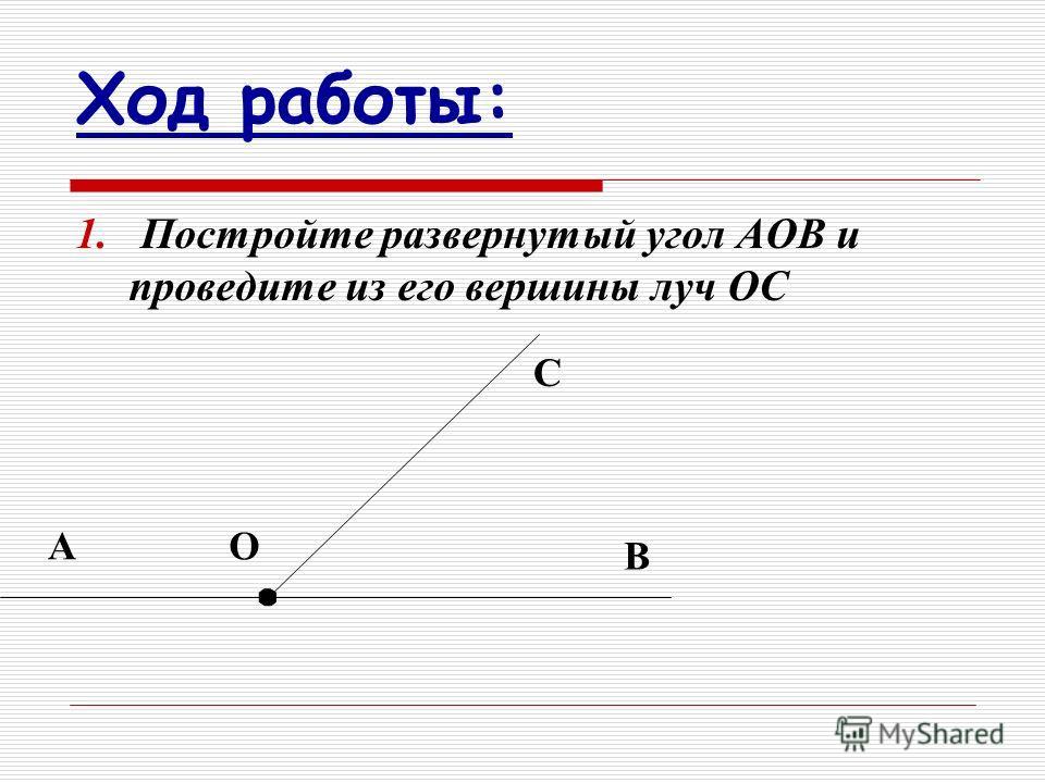 Ход работы: 1. Постройте развернутый угол АОВ и проведите из его вершины луч ОС АО В С